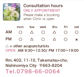 Consultation hours ONLY APPOINTMENT Please make a booking when Clinic is open. OPEN  AM 9:30~12:30/ PM 17:00~19:00 Rm, 402, 11-10, Takamatsu-cho,Nishinomiya City  〒663-8204 Tel.0798-66-0064