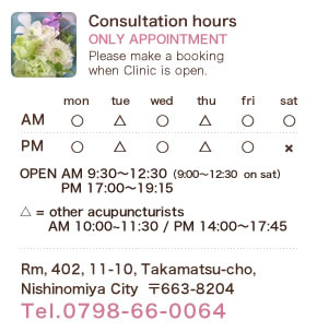 Consultation hours ONLY APPOINTMENT Please make a booking when Clinic is open. OPEN AM 9:30~12:30(9::00~12:30  on sat) / PM 17:00~19:15.  △ = other acupuncturists AM10:00~11:30 / PM 14:00~17:45. Rm, 402, 11-10, Takamatsu-cho,Nishinomiya City  〒663-8204 Tel.0798-66-0064